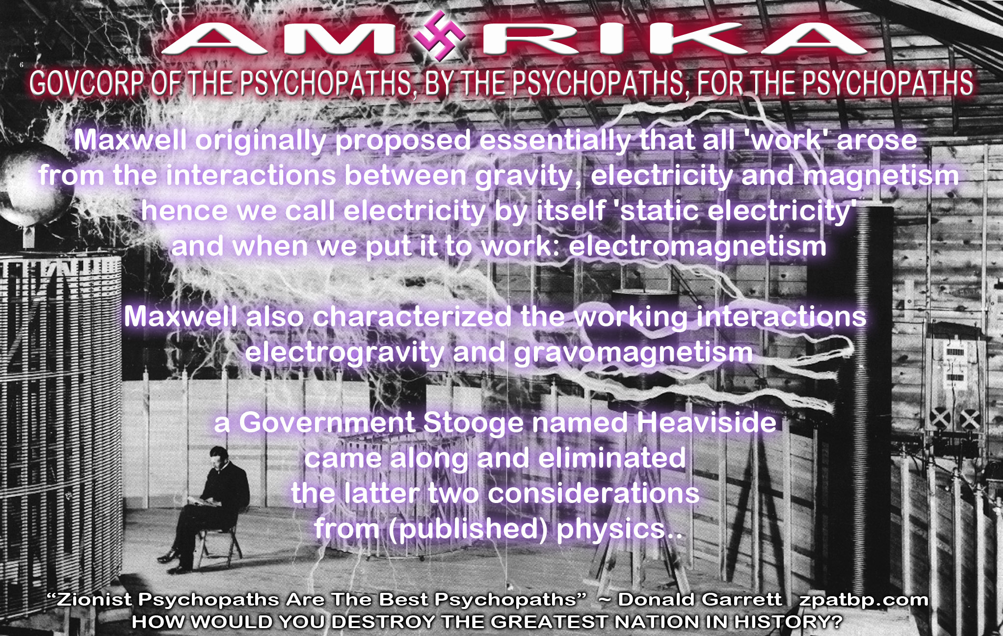 Tesla With Lightning: Maxwell originally proposed essentially that all 'work' arose from the interactions between gravity, electricity and magnetism hence we call electricity by itself 'static electricity' and when we put it to work: electromagnetism Maxwell also characterized the working interactions electrogravity and gravomagnetism a Government Stooge named Heaviside, came along and eliminated the latter two considerations from (published) physics..